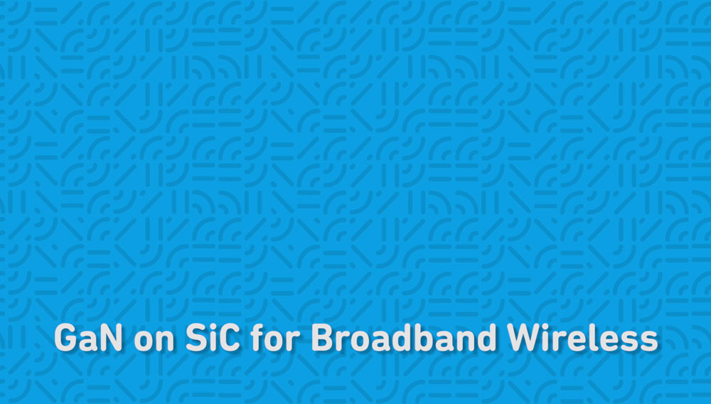 GaN on SiC for Broadband Wireless from Qorvo®